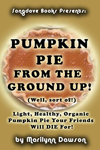 Just in time for the Pumpkin Pie season, Songdove Books releases: Pumpkin Pie From the Ground Up! (Well, Almost!): Light, Healthy, Organic Pumpkin Pie Your Friends Will DIE for! - Ms. Marilynn Dawson - Click through to read about this book, find all the locations where it can currently be purchased, and read a small excerpt from the instructions section.  Share with your friends who enjoy baking at this time of year!
