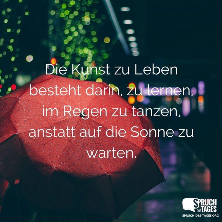 Die Kunst zu Leben besteht darin, zu lernen, im Regen zu tanzen, anstatt auf die Sonne zu warten.