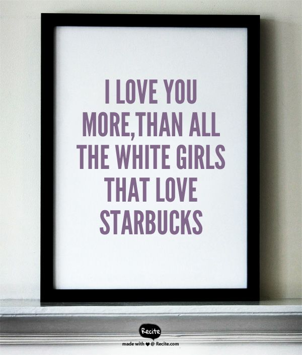 I love you more,than all the white girls that love Starbucks - Quote From Recite.com #RECITE #QUOTE