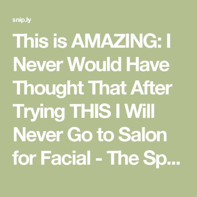 This is AMAZING: I Never Would Have Thought That After Trying THIS I Will Never Go to Salon for Facial - The Spiritualist