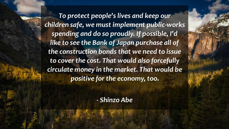 To protect people's lives and keep our children safe, we must implement public-works spending and do so proudly. If possible, I'd like to see the Bank of Japan purchase all of the construction bonds that we need to issue to cover the cost. That would also forcefully circulate money in the market. That would be positive for the economy, too.      #Positive #PositiveQuotes #quote #quotes