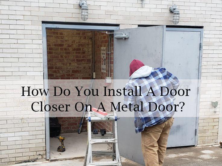 How Do You Install A Door Closer On A Metal Door In 2020 Metal Door Closed Doors Door Installation