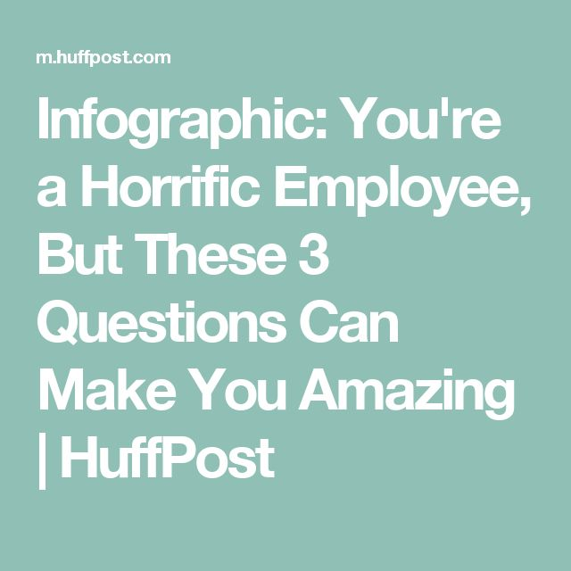 Infographic: You're a Horrific Employee, But These 3 Questions Can Make You Amazing | HuffPost