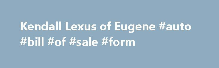 Kendall Lexus of Eugene #auto #bill #of #sale #form http://auto.remmont.com/kendall-lexus-of-eugene-auto-bill-of-sale-form/  #kendall auto group # Welcome to Kendall Lexus of Eugene, Your New Used Lexus Dealer in Eugene, OR! At Kendall Lexus of Eugene. it's our mission to provide the drivers of Eugene, OR and all surrounding locations with prestigious luxury Lexus cars, SUVs hybrid vehicles. From unparalleled customer service to world-class quality, we implement our [...]Read More...The post…