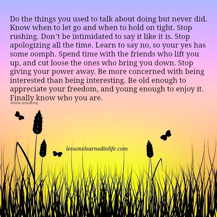 Do the things you used to talk about doing but never did. Know when to let go and when to hold on tight. Stop rushing. Don't be intimidated to say it like it is. Stop apologizing all the time. Learn