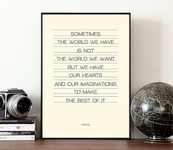 "Typographic print, from Fringe, a TV show quote, typography. Says, ""Sometimes, the world we have is not the world we want, but we have our hearts and our imaginations to make the best of it."""