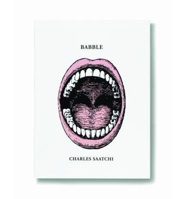 Charles Saatchi - famously - refuses to be interviewed, but his 60  essays in Babble give a revealing insight into his forthright and often controversial views on a wide-ranging number of topics.