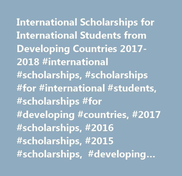 International Scholarships for International Students from Developing Countries 2017-2018 #international #scholarships, #scholarships #for #international #students, #scholarships #for #developing #countries, #2017 #scholarships, #2016 #scholarships, #2015 #scholarships, #developing #countries #scholarships, #developing #country #scholarships, #scholarship #developing #countries, #scholarships #for #developing #countries, #scholarship #for #developing #countries, #postgraduate #scholarships…