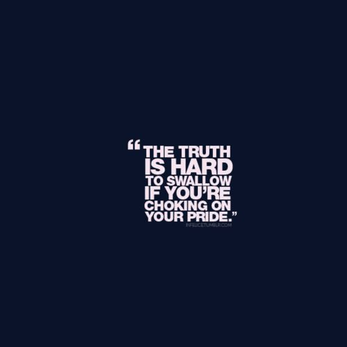 the truth is hard to swallow if you're choking on your pride. {infelice}