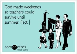 God made weekends so teachers could survive until summer. Amen.