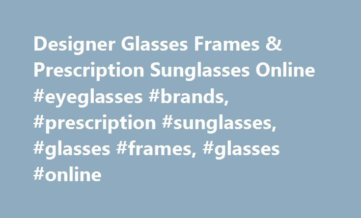 Designer Glasses Frames & Prescription Sunglasses Online #eyeglasses #brands, #prescription #sunglasses, #glasses #frames, #glasses #online http://san-antonio.remmont.com/designer-glasses-frames-prescription-sunglasses-online-eyeglasses-brands-prescription-sunglasses-glasses-frames-glasses-online/  # Our job is to help you find the glasses you love. If for any reason your glasses aren't exactly what you want, return them within 30 days for a full refund. We'll even pay for return shipping…