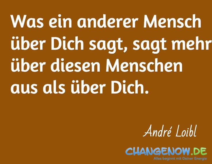 Was ein anderer Mensch über Dich sagt, sagt mehr über diesen Menschen aus als über Dich. / André Loibl