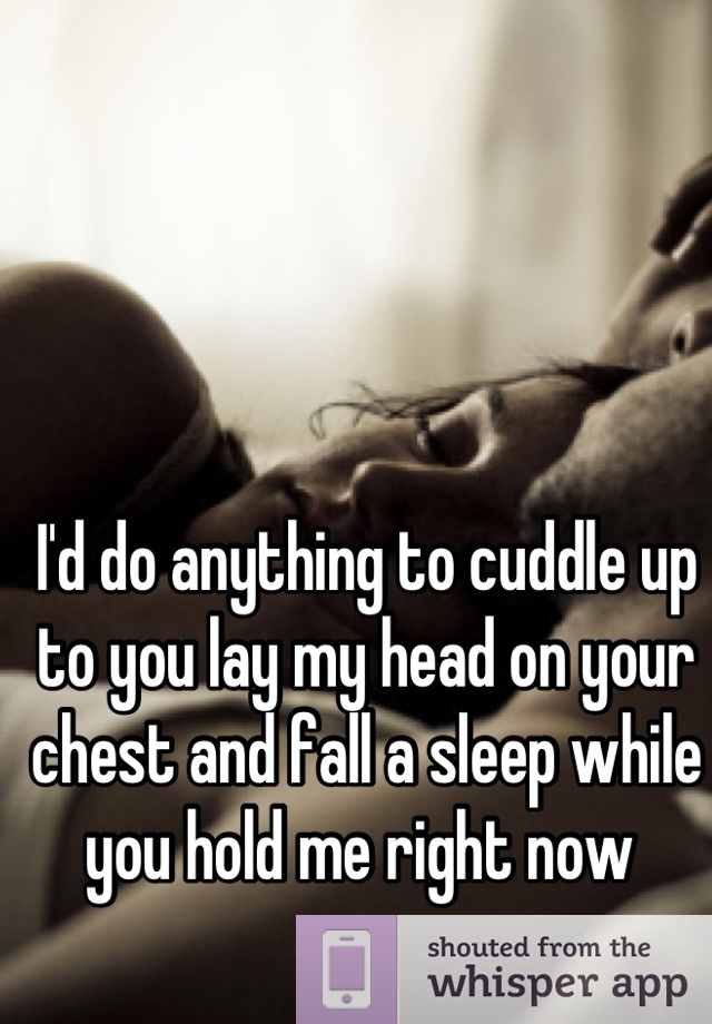 I'd do anything to cuddle up to you lay my head on your ...