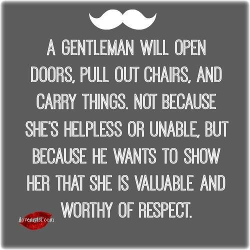 My husband, is such a gentleman. there are so few that still believe in treating women with respect!