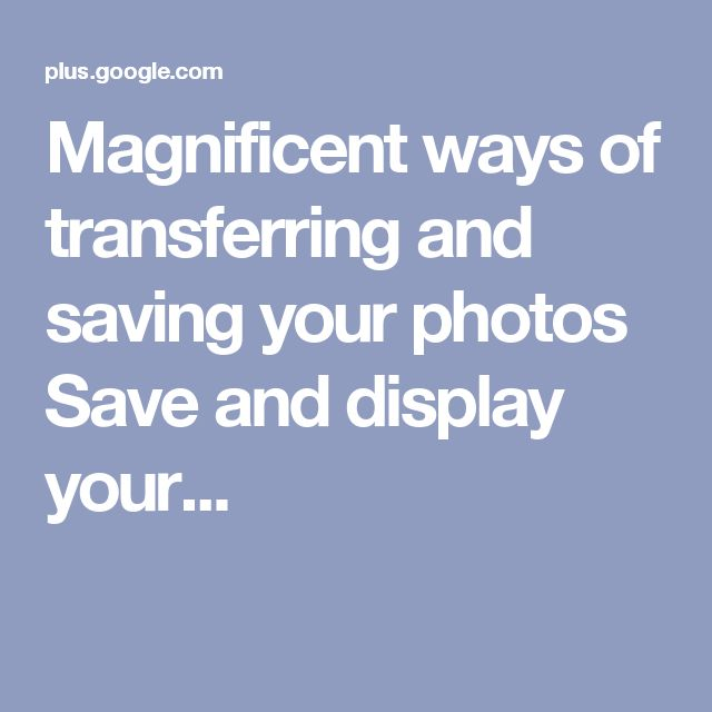 Magnificent ways of transferring and saving your photos Save and display your...