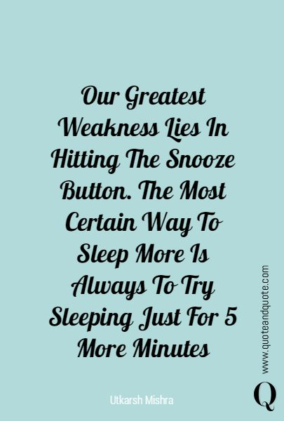 """""""Our Greatest Weakness Lies In Hitting The Snooze Button. The Most Certain Way To Sleep More Is Always To Try Sleeping Just For 5 More Minutes"""" by Utkarsh Mishra  www.quoteandquote.com  #quote, #weakness, #button, #sleep, #humor, #5minutes, #snooze, #quotation, #relax, #mobile, #quoteandquote, #wakeup"""