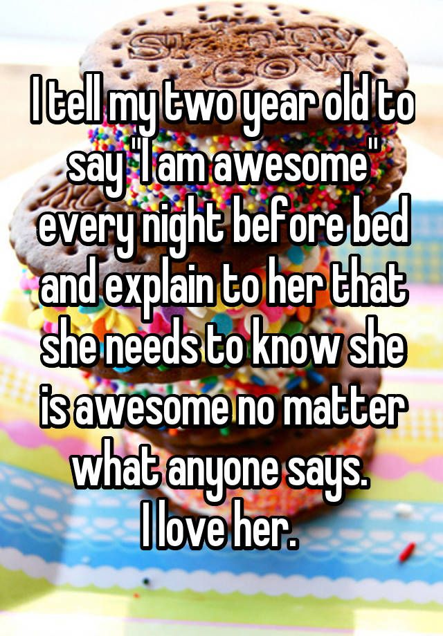 """I tell my two year old to say ""I am awesome"" every night before bed and explain to her that she needs to know she is awesome no matter what anyone says.  I love her. """