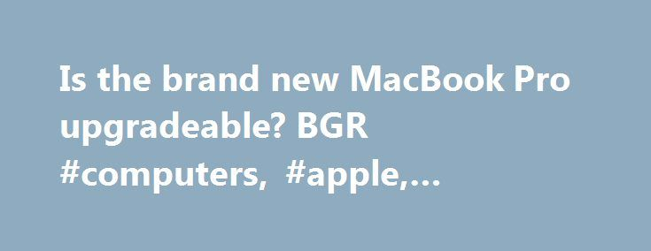 Is the brand new MacBook Pro upgradeable? BGR #computers, #apple, #macbook #pro, #ssd http://memphis.remmont.com/is-the-brand-new-macbook-pro-upgradeable-bgr-computers-apple-macbook-pro-ssd/  # A brand new MacBook Pro version is on sale in Apple stores and on Apple s site, and the laptop isn t cheap. That s not necessarily unexpected, considering that Apple has always sold premium notebooks for premium prices. But before you give Apple your money you should know that you have to spend extra…