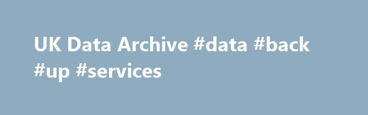 UK Data Archive #data #back #up #services http://namibia.remmont.com/uk-data-archive-data-back-up-services/  # A QUICK GUIDE TO THE ARCHIVE 1 of 10: We provide continuous access to the UK's largest collection of digital research data in the social sciences 2 of 10: We hold thousands of data collections for social science research and teaching, quantitative and qualitative 3 of 10: Each of our data collections has a unique persistent identifier (DOI) that makes it easier to find and cite 4 of…