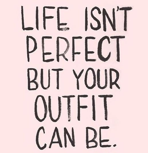 'Life isn't perfect but your outfit can be.'