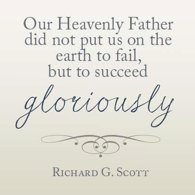 Our Heavenly Father did not put us on the earth to fail, but to succeed gloriously! --Richard G. Scott