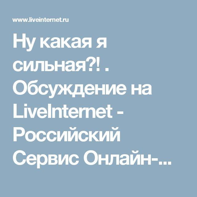 Ну какая я сильная?! . Обсуждение на LiveInternet - Российский Сервис Онлайн-Дневников