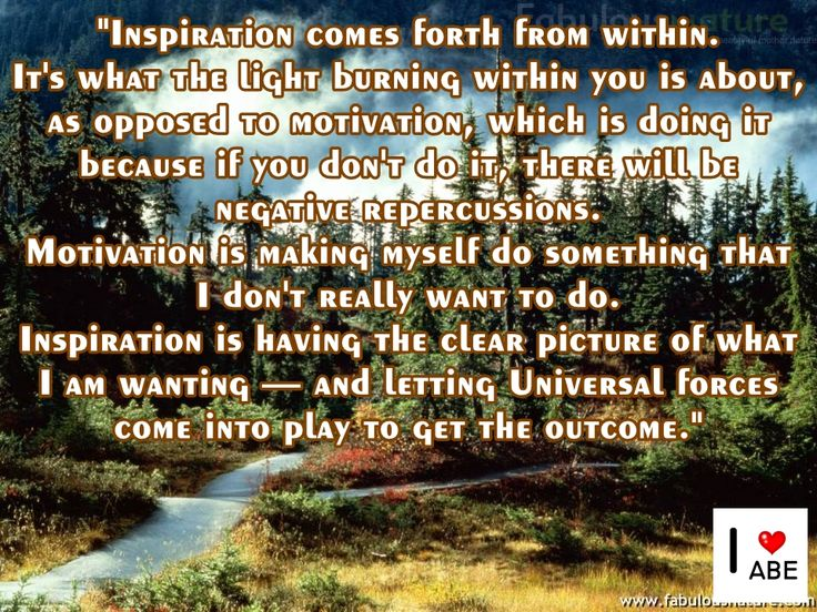 La inspiración surge de adentro.  Eso es de lo que la luz ardiendo dentro de ti se trata, a diferencia de la motivación, lo cual es hacerlo, porque si no lo haces, habrá repercusiones negativas.  La motivación es forzarme a mí mismo a hacer algo que yo realmente no quiero hacer.  La inspiración es tener la idea clara de lo que estoy queriendo - y dejar que las fuerzas Universales entren en juego para obtener el resultado.