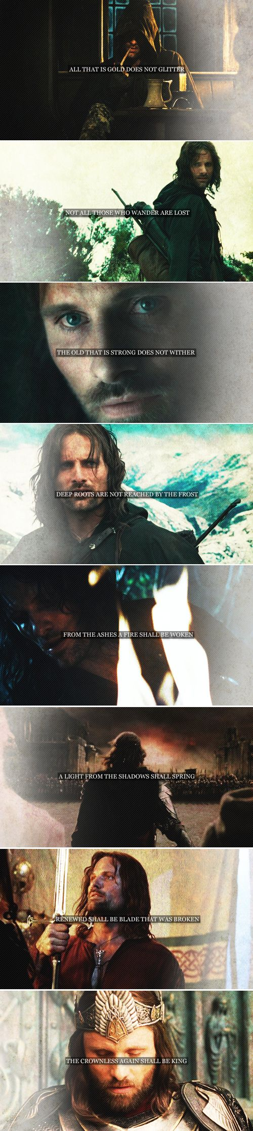 Aragorn: all that is gold does not glitter not all those who wander are lost the old that is strong does not wither deep roots are not reached by the frost from the ashes a fire shall be woken a light from the shadows shall spring renewed shall be the blade that was broken the crownless again shall be king #lotr