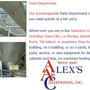 Parts Department Our knowledgeable Parts Department is ready to help you get what you need quickly at a fair price. Where ever you are in the Galveston County or the Bay Area, including Texas City, La Marque, Kemah, Galveston, Clear Lake, La Porte, Tiki Island, or anywhere close to this! AND if you are: In a building, on a building, or on a yacht, tug, or barge. If you need parts, service, or new equipment for Air Conditioners & more... http://alexsair.com/parts.php