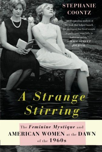 A Strange Stirring: The Feminine Mystique and American Women at the Dawn of the 1960s by Stephanie Coontz