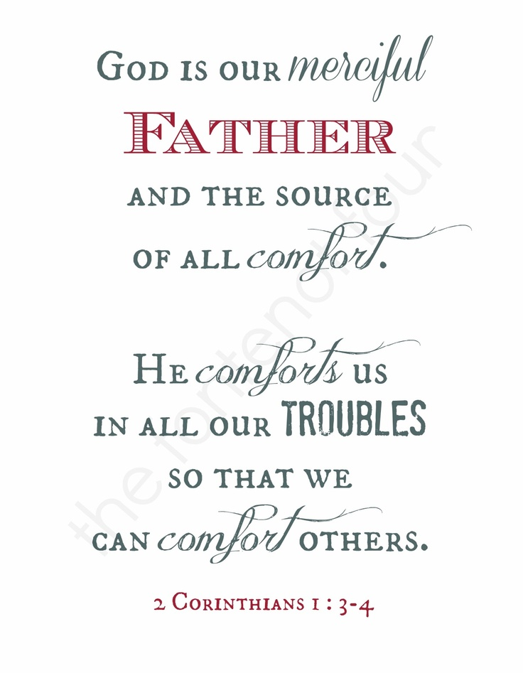 God is our merciful Father and the source of all comfort. He comforts us in all our troubles so that we can comfort others  ~ 2 Corinthians 1:3-4