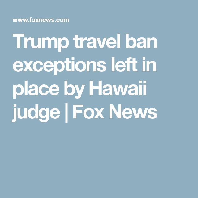 Trump travel ban exceptions left in place by Hawaii judge | Fox News