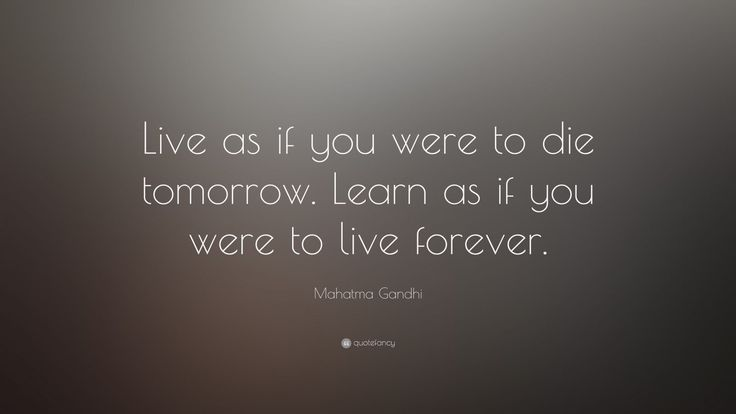 "Life Quotes: ""Live as if you were to die tomorrow. Learn as if you were to live forever."" — Mahatma Gandhi"