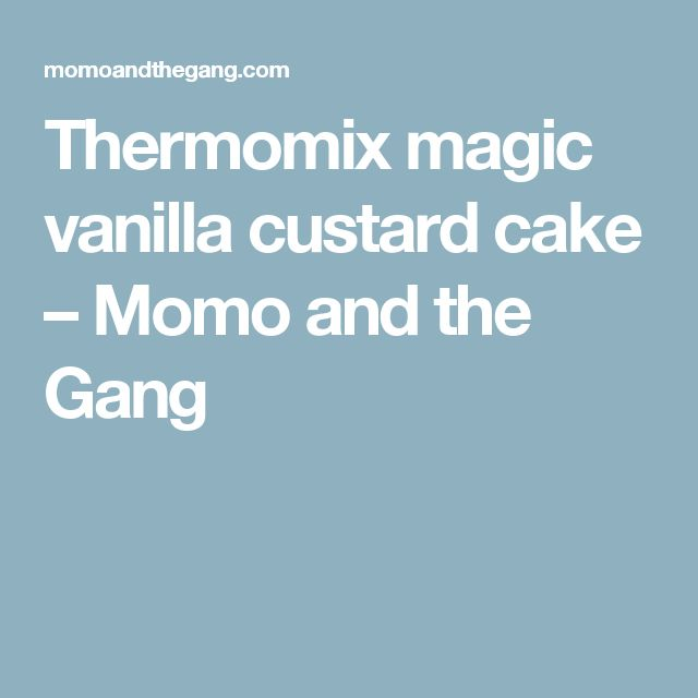 Thermomix magic vanilla custard cake – Momo and the Gang