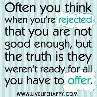 Often you think when you're rejected that you are not good enough, but the truth is they weren't ready for all you have to offer. by deeplifequotes, via Flickr