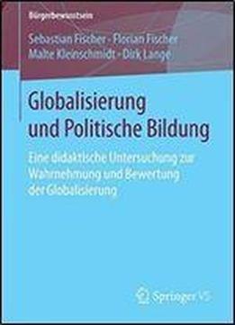 Globalisierung Und Politische Bildung: Eine Didaktische Untersuchung Zur Wahrnehmung Und Bewertung Der Globalisierung (burgerbewusstsein) free ebook