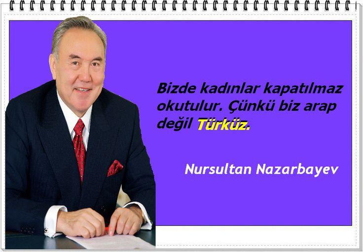 Bizde kadınlar kapatılmaz okutulur. Çünkü biz arap değil Türküz.   -Nursultan Nazarbayev