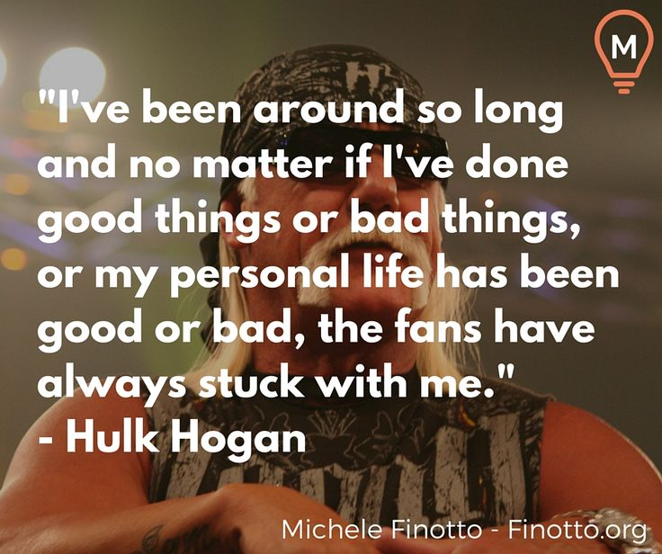 """""""I've been around so long and no matter if I've done good things or bad things, or my personal life has been good or bad, the fans have always stuck with me."""" - Hulk Hogan  #quote"""