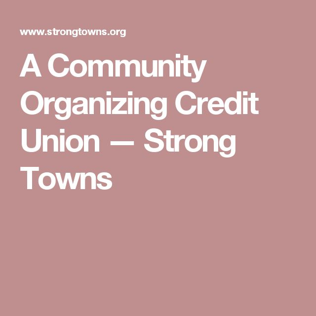 A Community Organizing Credit Union — Strong Towns