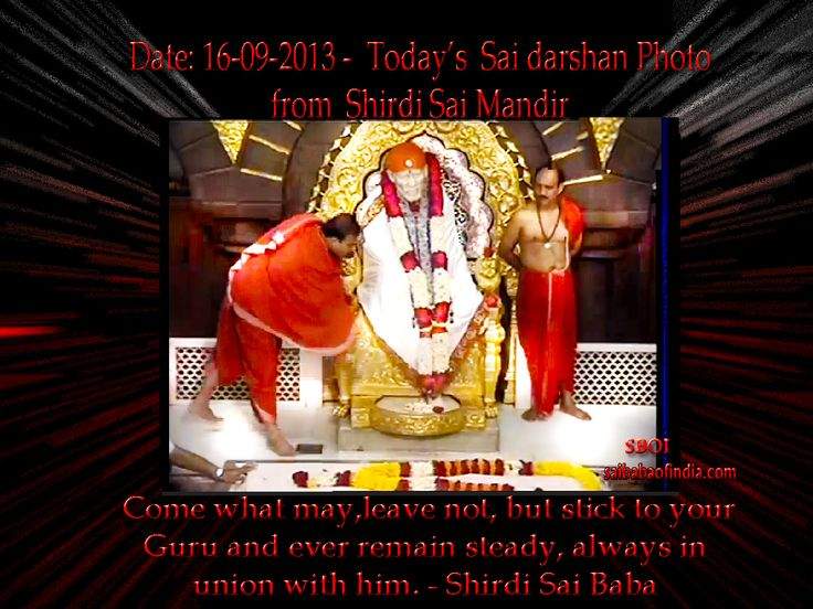 "Monday - 16 -09 -2013: Today's Sai Baba darshan picture from Sai Baba Samadhi Mandir - Shirdi  ""Come what may,leave not, but stick to your Guru and ever remain steady, always in union with him.""  - Shirdi Sai Baba"
