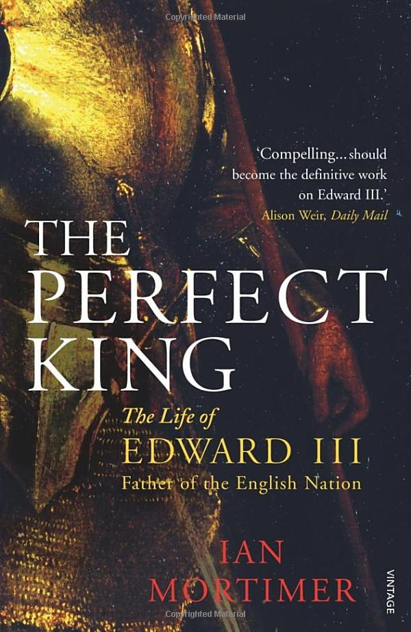 the Perfect King, the life of Edward III by Ian Mortimer,