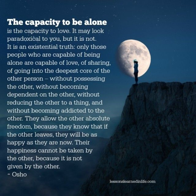 The capacity to be alone is the capacity to love. It may look paradoxical to you, but it is not. It is an existential truth: only those people who are capable of being alone are capable of love, of sh