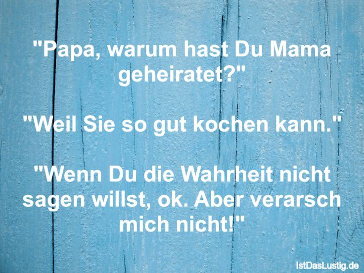 """""""Papa, warum hast Du Mama geheiratet?""""  """"Weil Sie so gut kochen kann.""""  """"Wenn Du die Wahrheit nicht sagen willst, ok. Aber verarsch mich nicht!"""" ... gefunden auf https://www.istdaslustig.de/spruch/1564 #lustig #sprüche #fun #spass"""