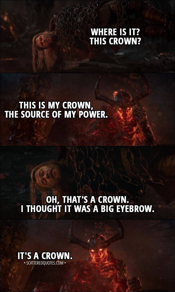 Quote from Thor: Ragnarok (2017) │  Thor: Where is it? This crown? Surtur: This is my crown, the source of my power. Thor: Oh, that's a crown. I thought it was a big eyebrow. Surtur: It's a crown. │ #Thor #Marvel #Quotes