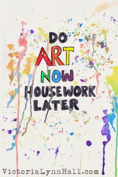 Do Art Now, Housework Later.  Victoria Lynn Hall: The Art Of Making Art A Priority - Slave To The Muse Blog