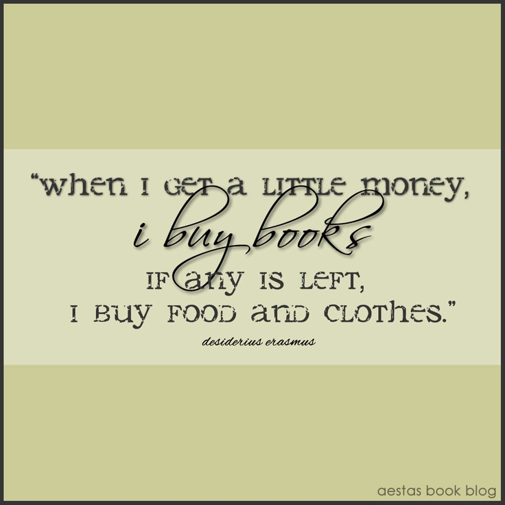 when i get a little money i buy books, if any is left, i buy food and clothes