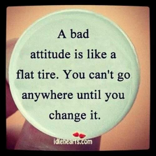 Reminder from PlaceboEffect.com: A bad attitude is like a flat tire. You can't go anywhere until you change it.