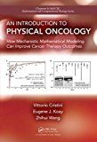 An Introduction to Physical Oncology: How Mechanistic Mathematical Modeling Can Improve Cancer Therapy Outcomes (Chapman & Hall/CRC Mathematical and Computational Biology) by Vittorio Cristini
