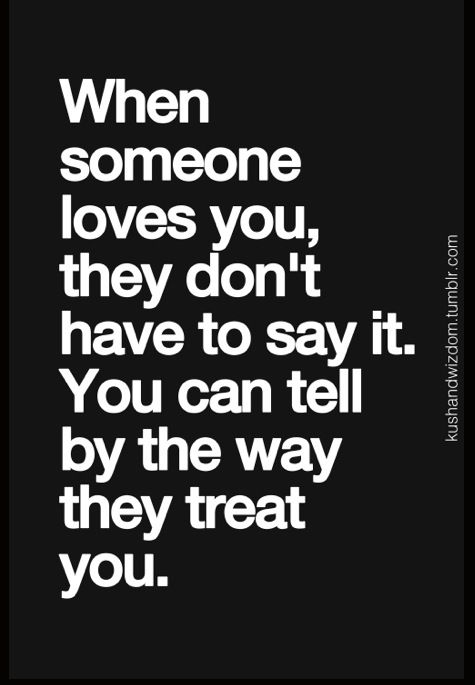 """""""When someone loves you, they don't have to say it. You can tell by the way they treat you."""""""