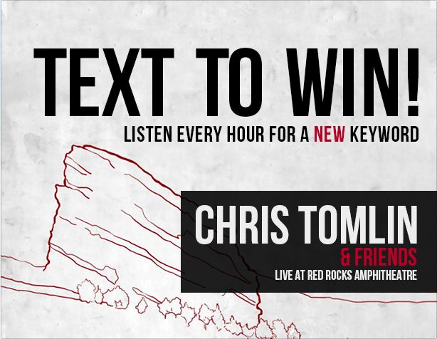 We have a special contest for K-LOVE listeners! Tune in to your local K-LOVE station at every hour for a special keyword. Text that keyword to 21947 to win 2 tickets to see Chris Tomlin perform at the Red Rocks Amphitheater! Full contest details here: http://klove.cta.gs/29brjXK